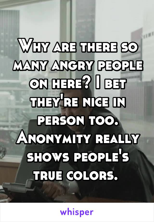 Why are there so many angry people on here? I bet they're nice in person too. Anonymity really shows people's true colors.