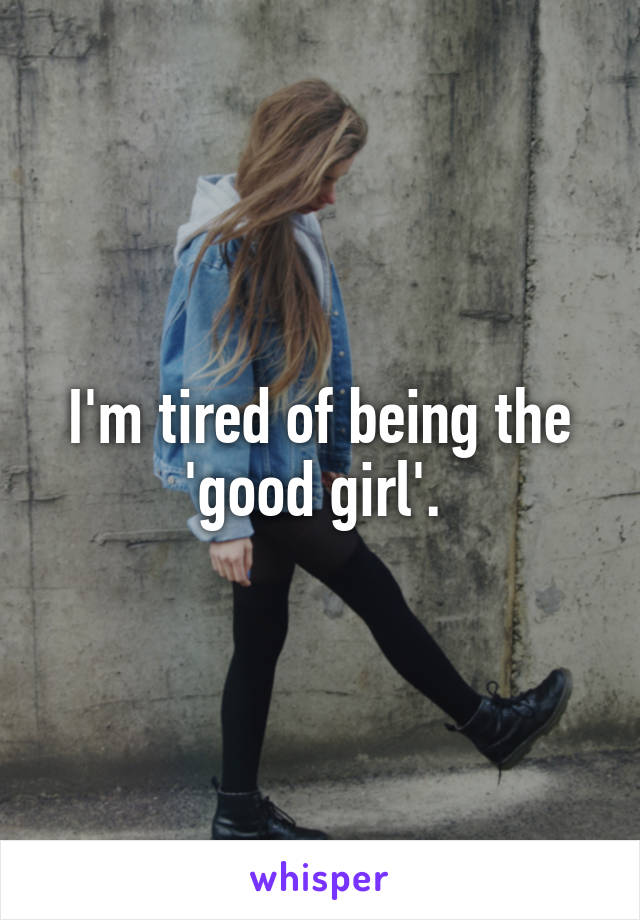 I'm tired of being the 'good girl'.