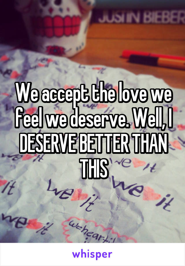We accept the love we feel we deserve. Well, I DESERVE BETTER THAN THIS