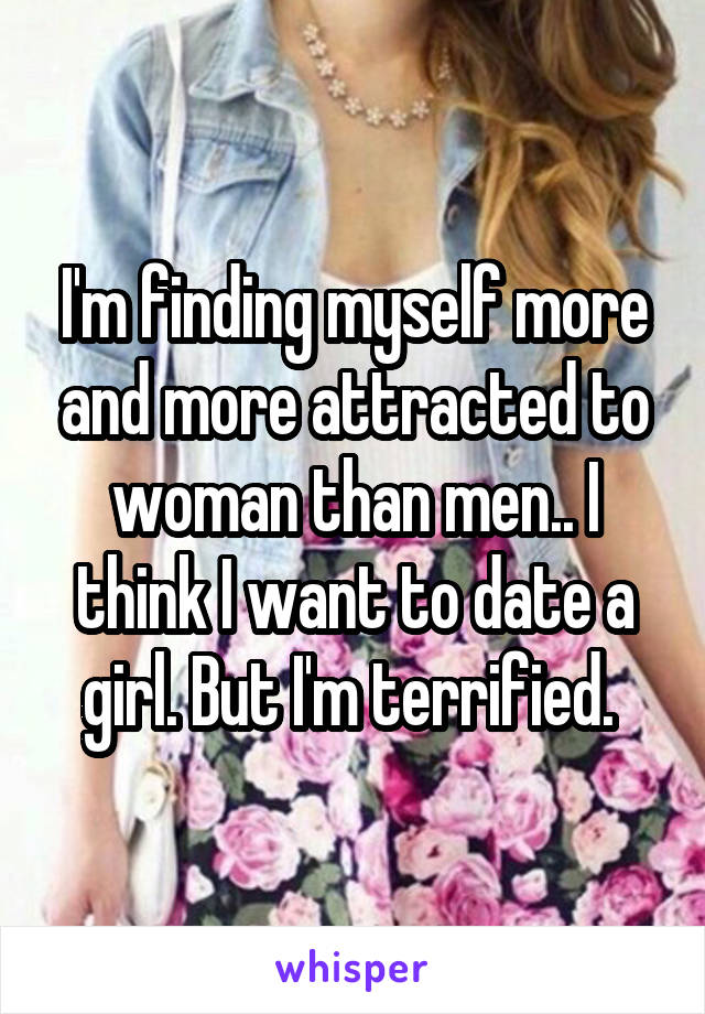 I'm finding myself more and more attracted to woman than men.. I think I want to date a girl. But I'm terrified.