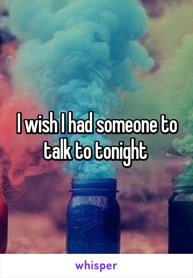 I wish I had someone to talk to tonight