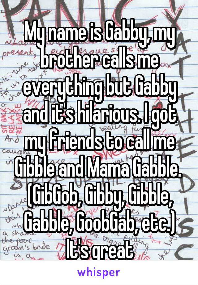My name is Gabby, my brother calls me everything but Gabby and it's hilarious. I got my friends to call me Gibble and Mama Gabble.  (GibGob, Gibby, Gibble, Gabble, GoobGab, etc.) It's great