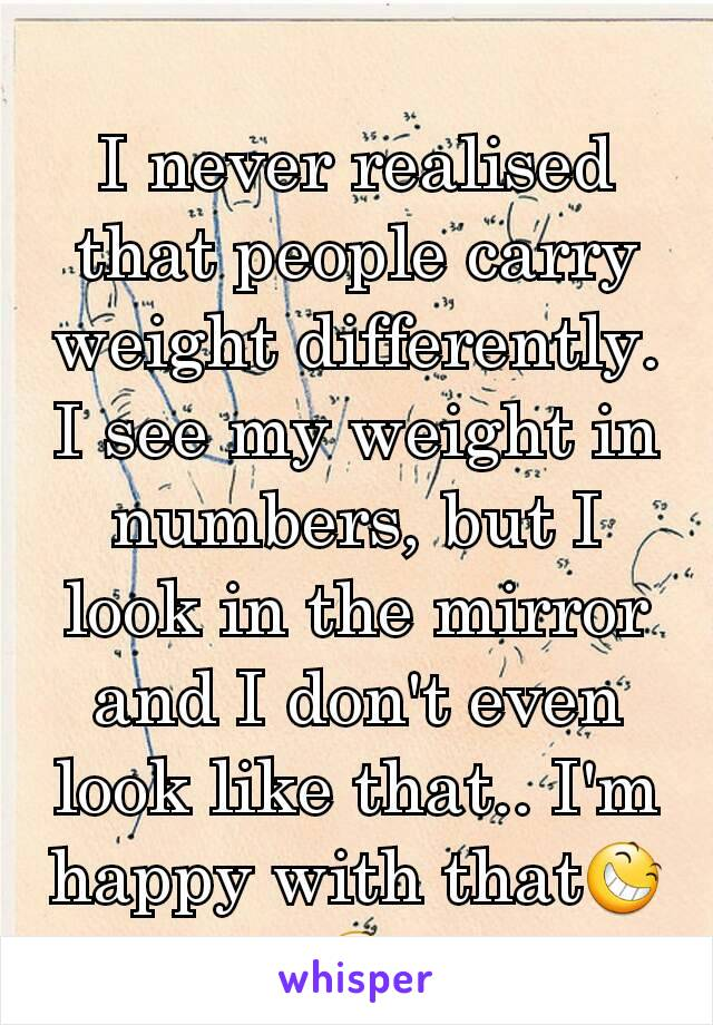 I never realised that people carry weight differently. I see my weight in numbers, but I look in the mirror and I don't even look like that.. I'm happy with that😆😆