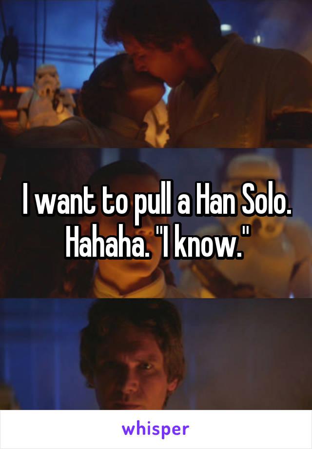 "I want to pull a Han Solo. Hahaha. ""I know."""