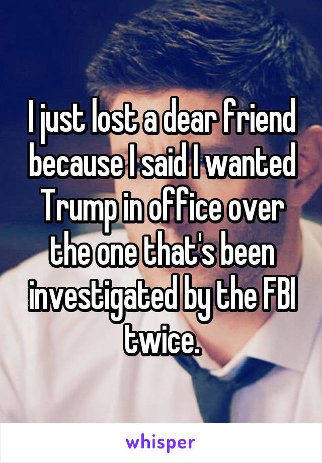 I just lost a dear friend because I said I wanted Trump in office over the one that's been investigated by the FBI twice.