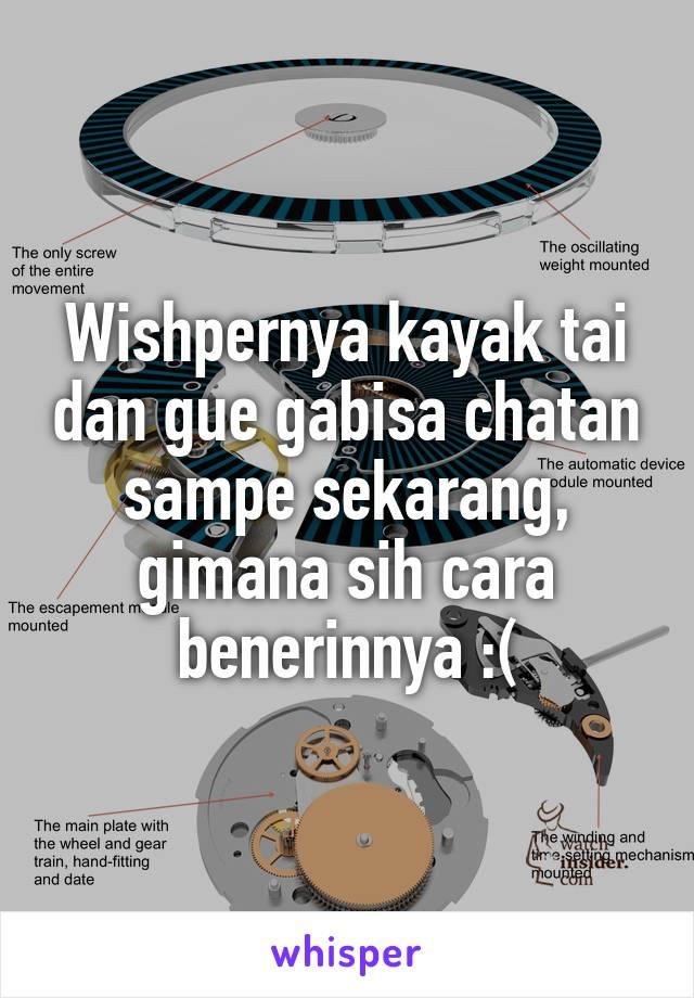 Wishpernya kayak tai dan gue gabisa chatan sampe sekarang, gimana sih cara benerinnya :(