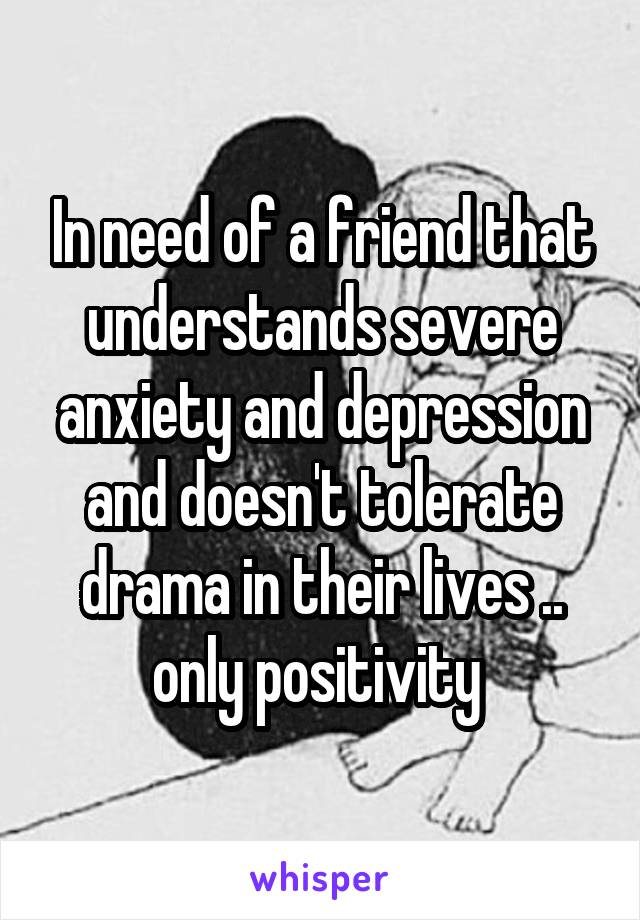In need of a friend that understands severe anxiety and depression and doesn't tolerate drama in their lives .. only positivity