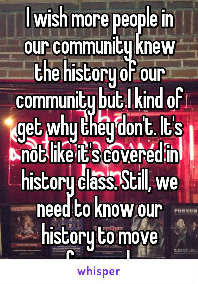 I wish more people in our community knew the history of our community but I kind of get why they don't. It's not like it's covered in history class. Still, we need to know our history to move forward.