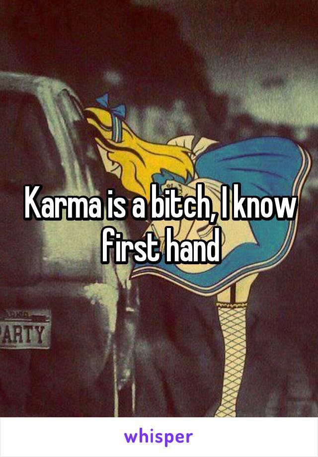 Karma is a bitch, I know first hand