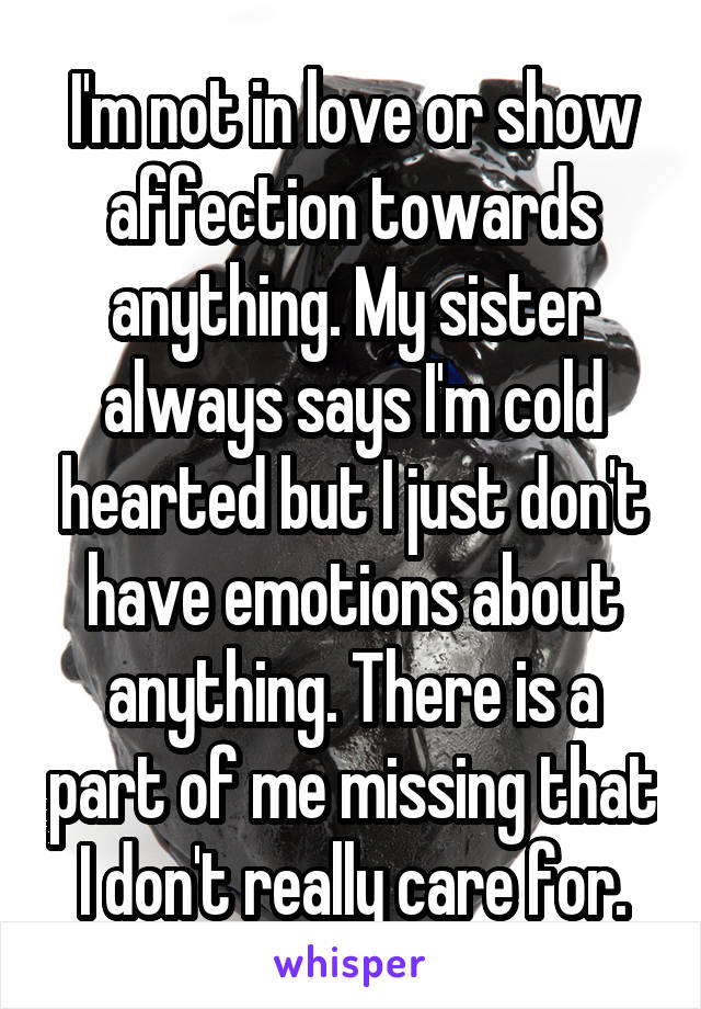 I'm not in love or show affection towards anything. My sister always says I'm cold hearted but I just don't have emotions about anything. There is a part of me missing that I don't really care for.
