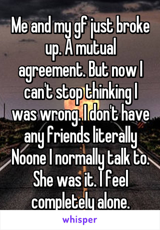 Me and my gf just broke up. A mutual agreement. But now I can't stop thinking I was wrong. I don't have any friends literally Noone I normally talk to. She was it. I feel completely alone.