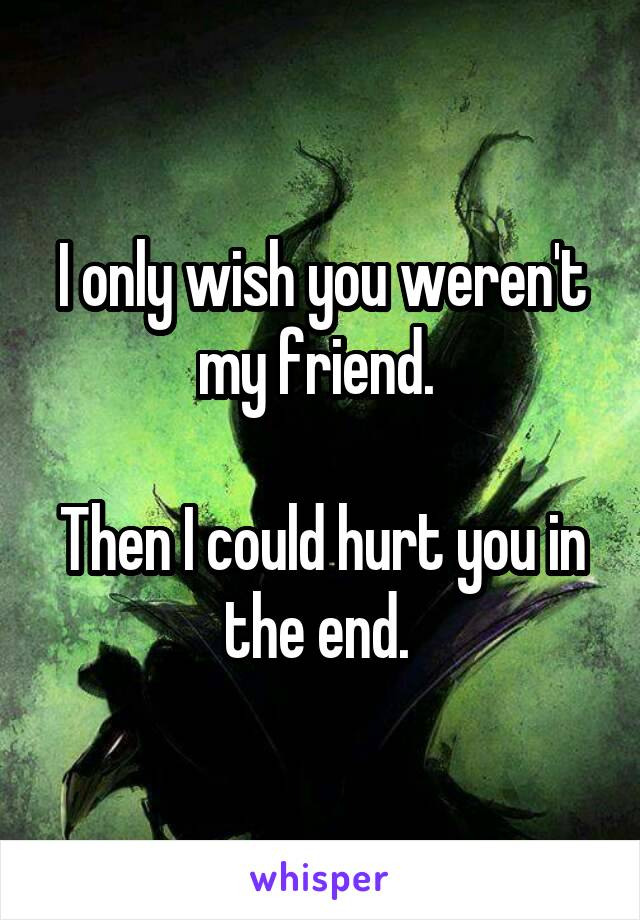 I only wish you weren't my friend.   Then I could hurt you in the end.