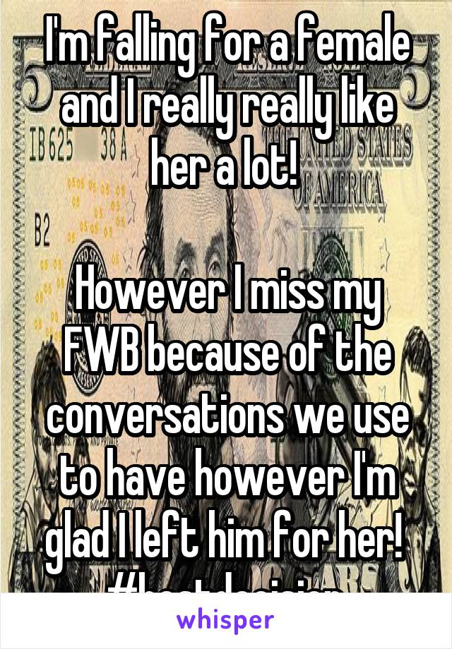 I'm falling for a female and I really really like her a lot!   However I miss my FWB because of the conversations we use to have however I'm glad I left him for her!  #bestdecision