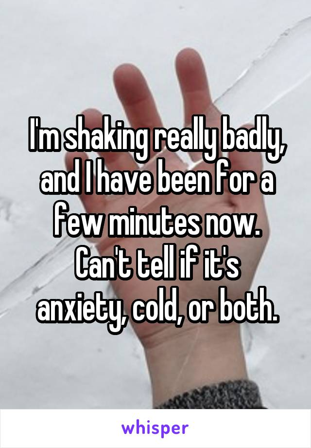 I'm shaking really badly, and I have been for a few minutes now. Can't tell if it's anxiety, cold, or both.