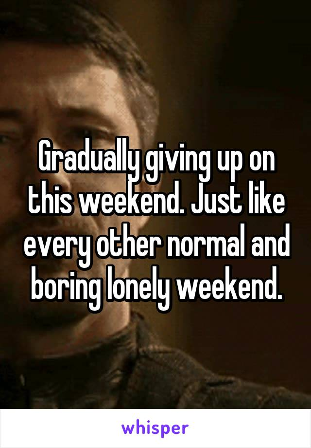 Gradually giving up on this weekend. Just like every other normal and boring lonely weekend.