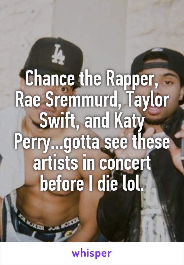 Chance the Rapper, Rae Sremmurd, Taylor Swift, and Katy Perry...gotta see these artists in concert before I die lol.