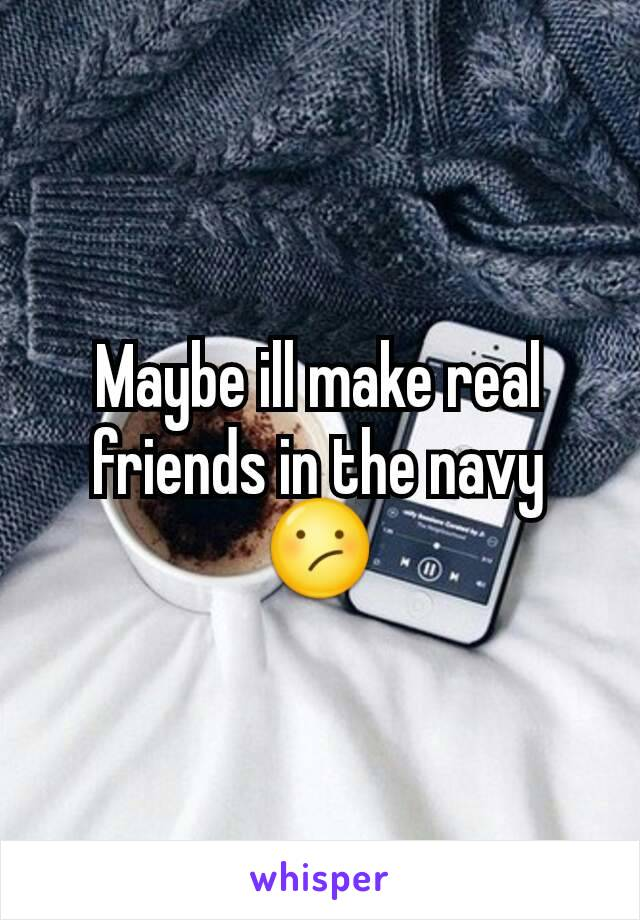 Maybe ill make real friends in the navy 😕