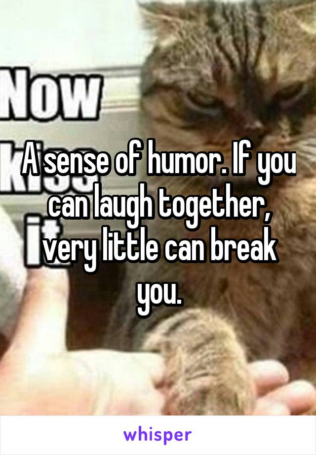 A sense of humor. If you can laugh together, very little can break you.