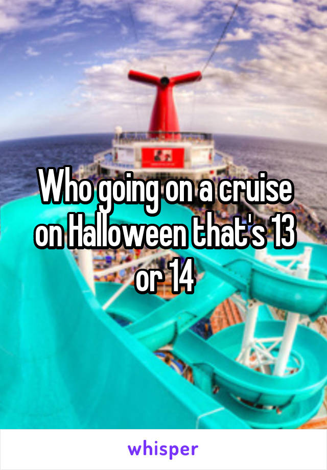 Who going on a cruise on Halloween that's 13 or 14