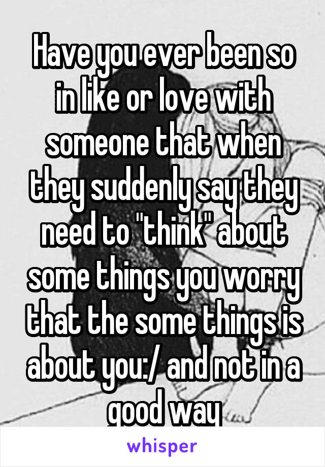 "Have you ever been so in like or love with someone that when they suddenly say they need to ""think"" about some things you worry that the some things is about you:/ and not in a good way"