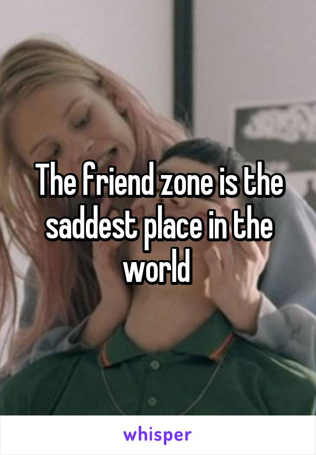 The friend zone is the saddest place in the world
