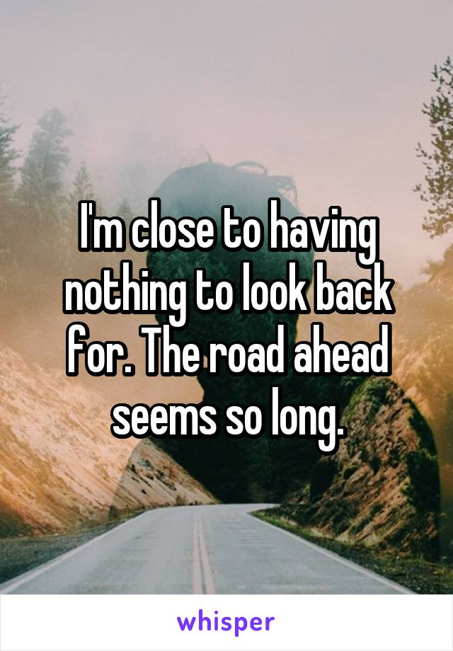 I'm close to having nothing to look back for. The road ahead seems so long.