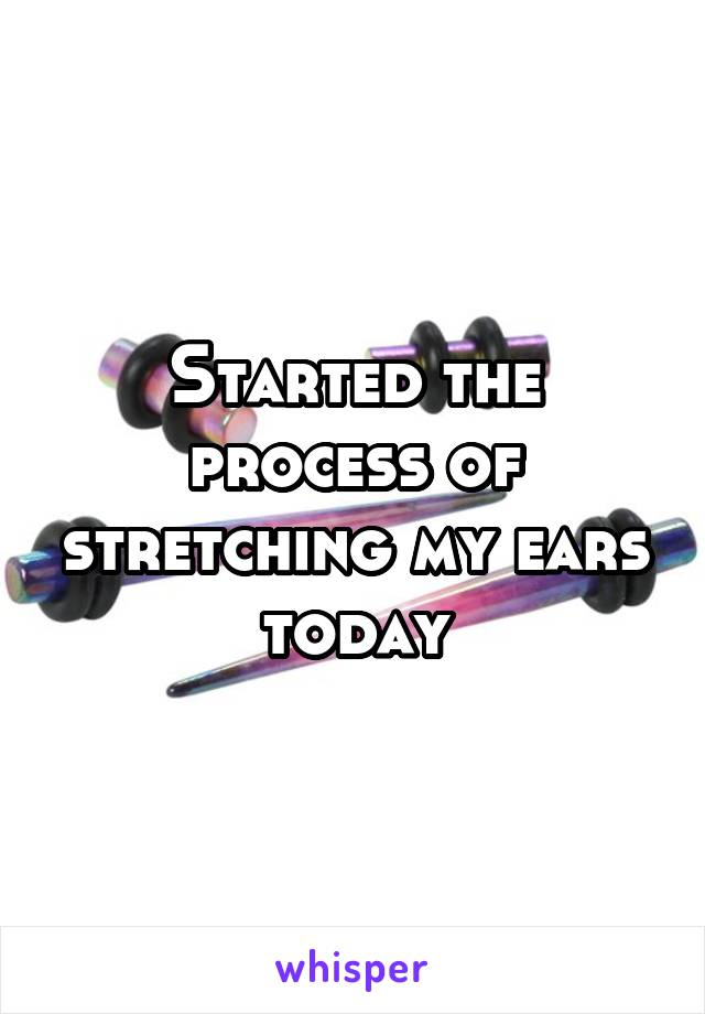 Started the process of stretching my ears today