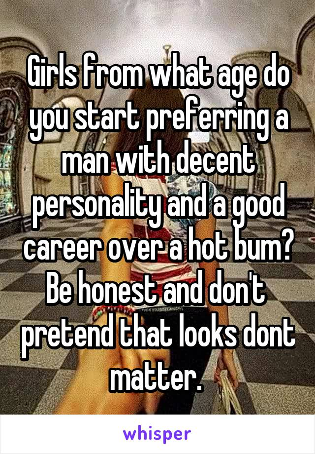 Girls from what age do you start preferring a man with decent personality and a good career over a hot bum? Be honest and don't  pretend that looks dont matter.