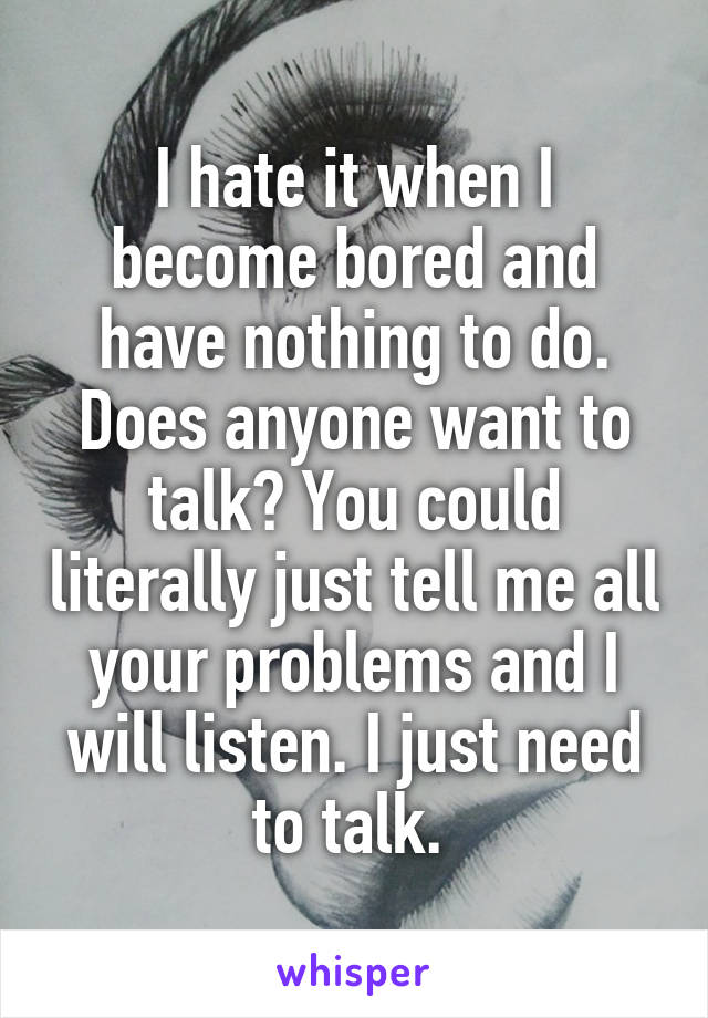 I hate it when I become bored and have nothing to do. Does anyone want to talk? You could literally just tell me all your problems and I will listen. I just need to talk.