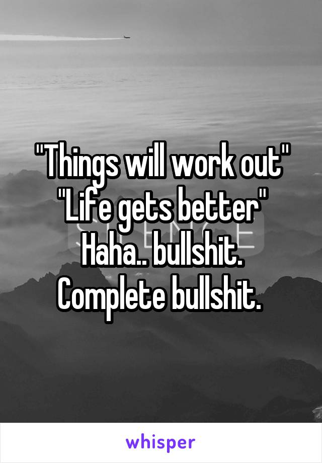 """Things will work out"" ""Life gets better"" Haha.. bullshit. Complete bullshit."
