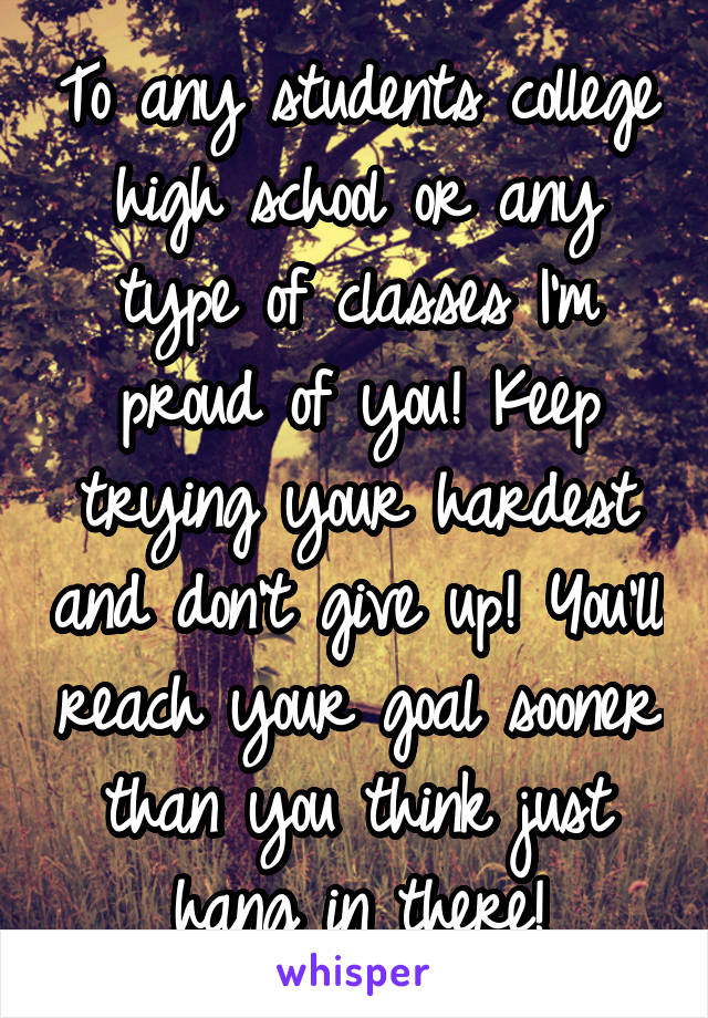 To any students college high school or any type of classes I'm proud of you! Keep trying your hardest and don't give up! You'll reach your goal sooner than you think just hang in there!