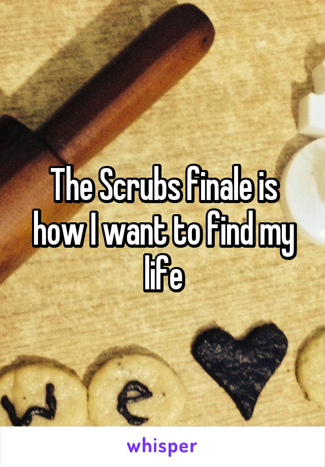 The Scrubs finale is how I want to find my life