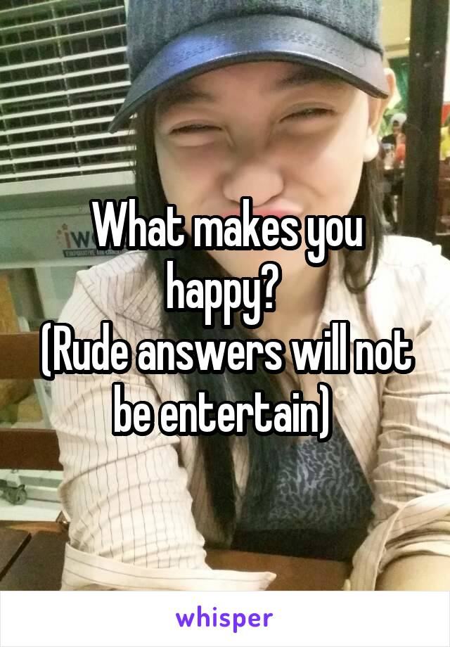 What makes you happy?  (Rude answers will not be entertain)