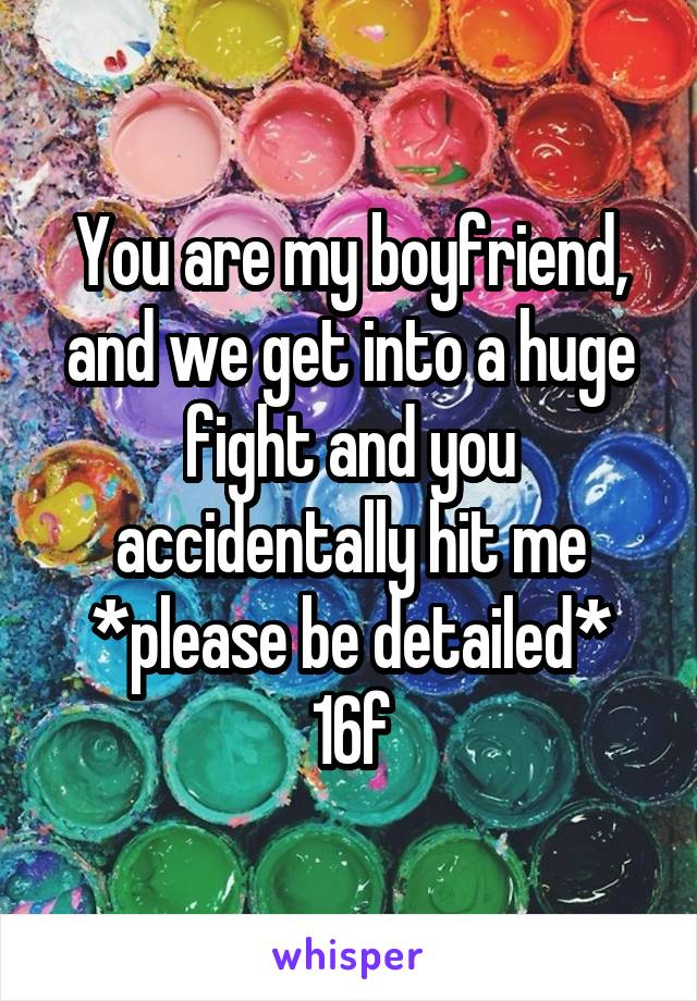 You are my boyfriend, and we get into a huge fight and you accidentally hit me *please be detailed* 16f