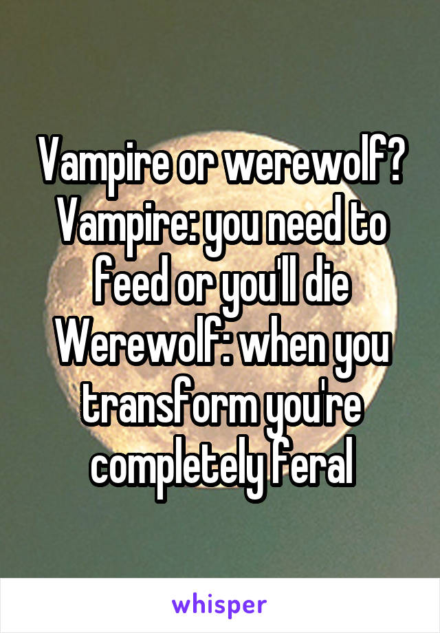 Vampire or werewolf? Vampire: you need to feed or you'll die Werewolf: when you transform you're completely feral