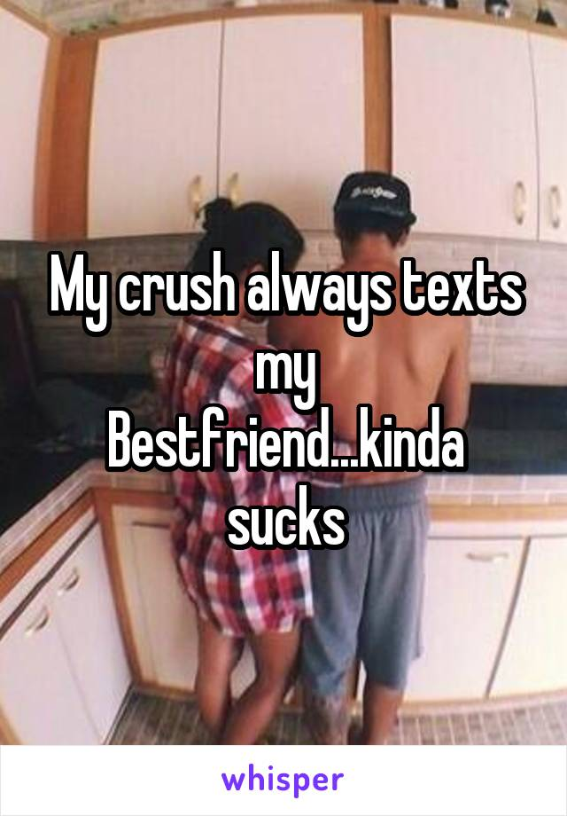 My crush always texts my Bestfriend...kinda sucks