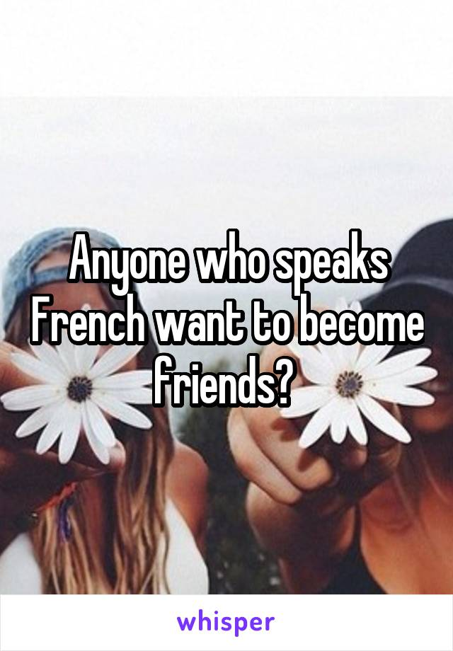 Anyone who speaks French want to become friends?