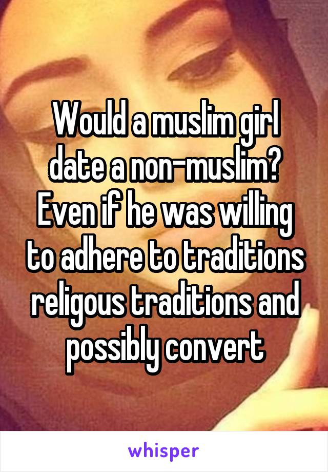 Would a muslim girl date a non-muslim? Even if he was willing to adhere to traditions religous traditions and possibly convert