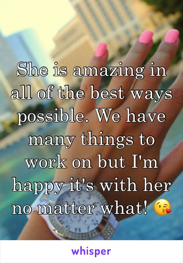 She is amazing in all of the best ways possible. We have many things to work on but I'm happy it's with her no matter what! 😘