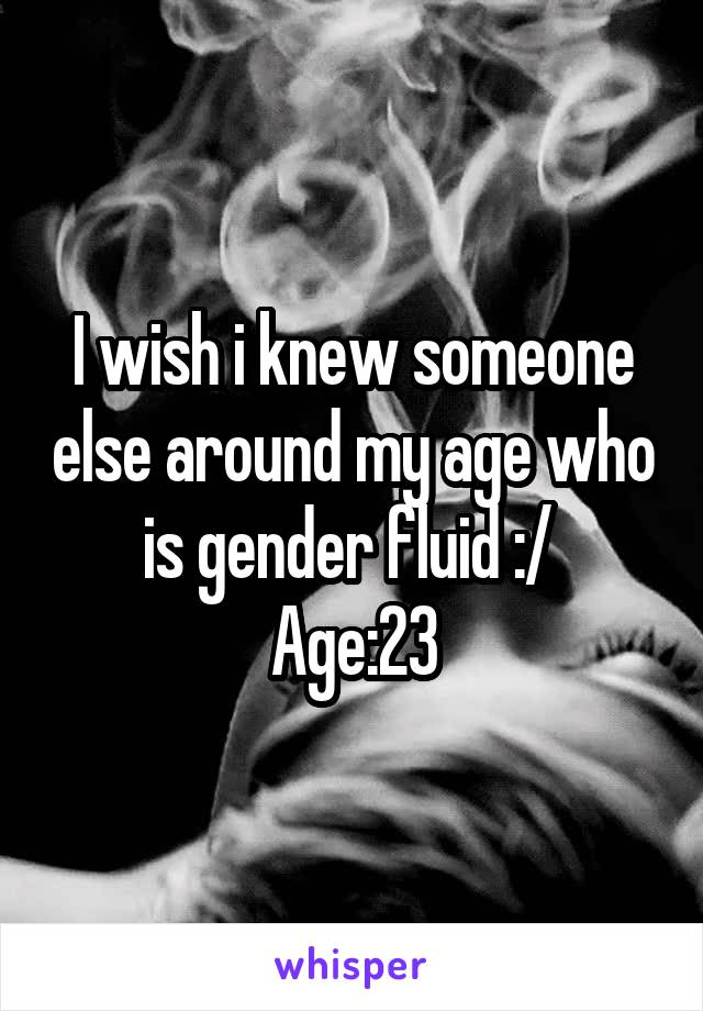 I wish i knew someone else around my age who is gender fluid :/  Age:23