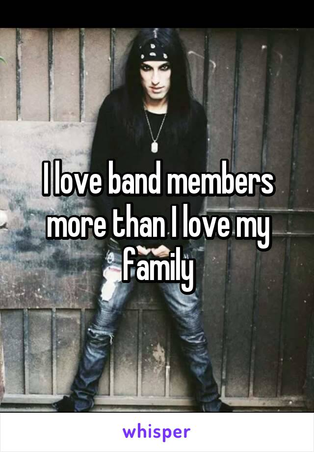 I love band members more than I love my family