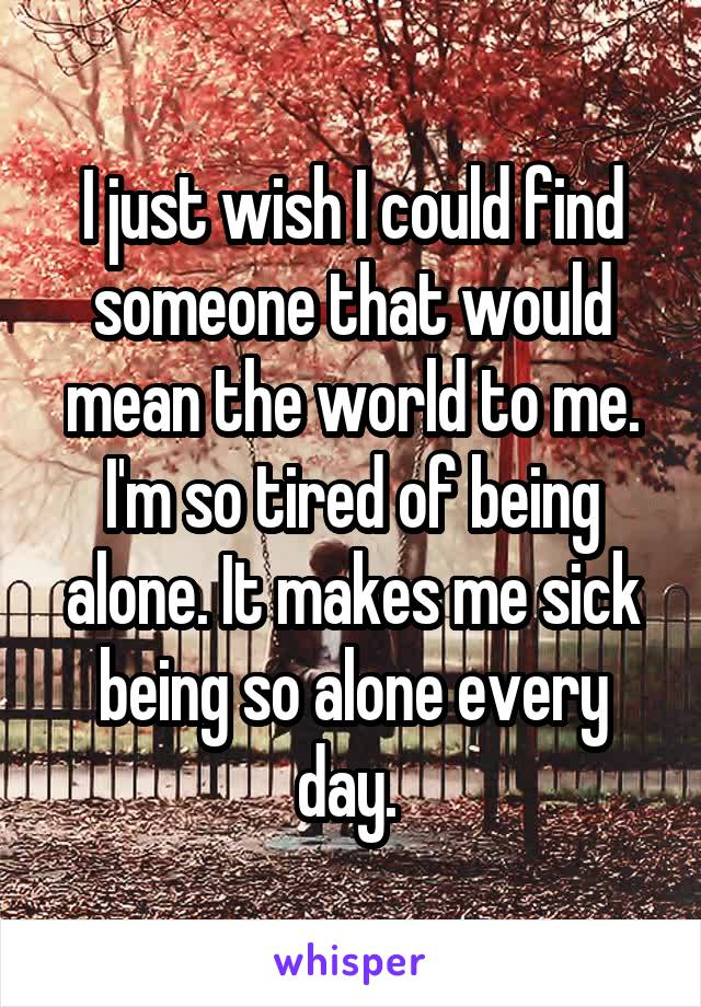 I just wish I could find someone that would mean the world to me. I'm so tired of being alone. It makes me sick being so alone every day.