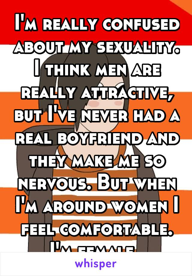 I'm really confused about my sexuality. I think men are really attractive, but I've never had a real boyfriend and they make me so nervous. But when I'm around women I feel comfortable. I'm female.