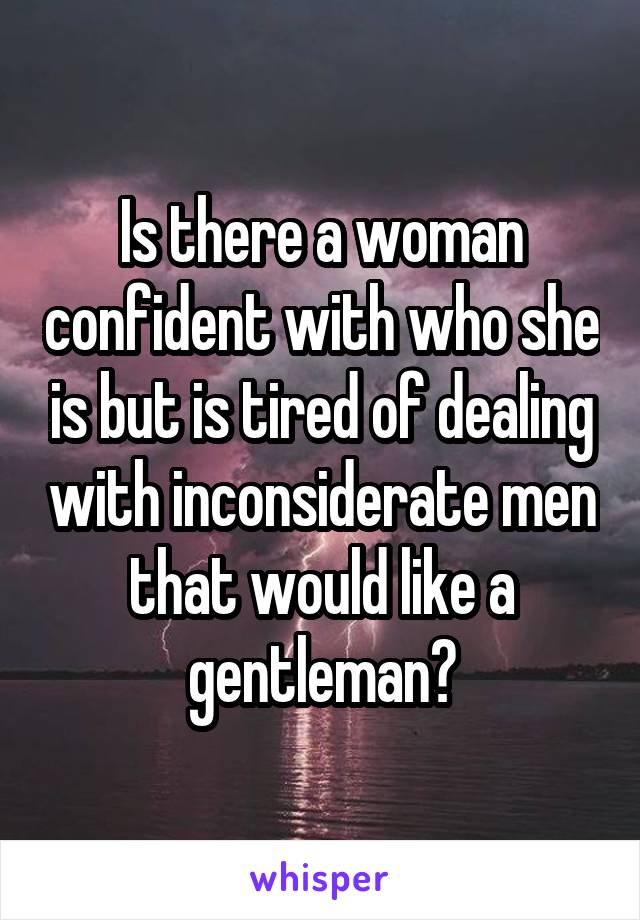 Is there a woman confident with who she is but is tired of dealing with inconsiderate men that would like a gentleman?
