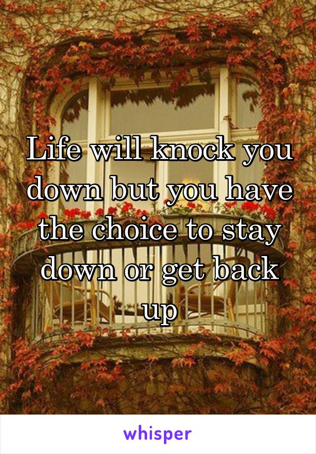 Life will knock you down but you have the choice to stay down or get back up