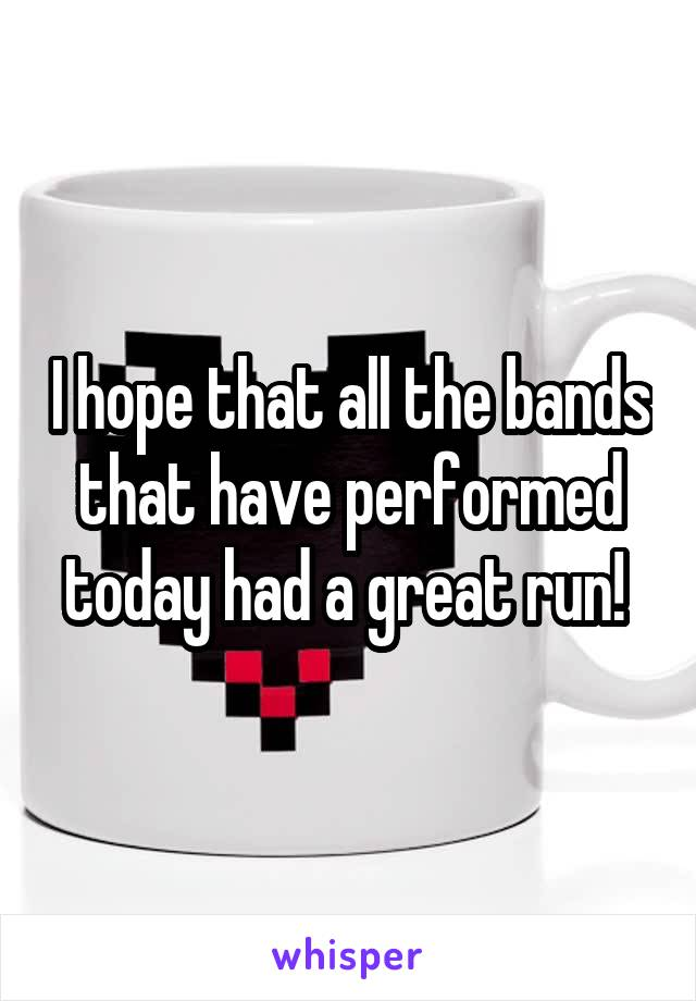 I hope that all the bands that have performed today had a great run!