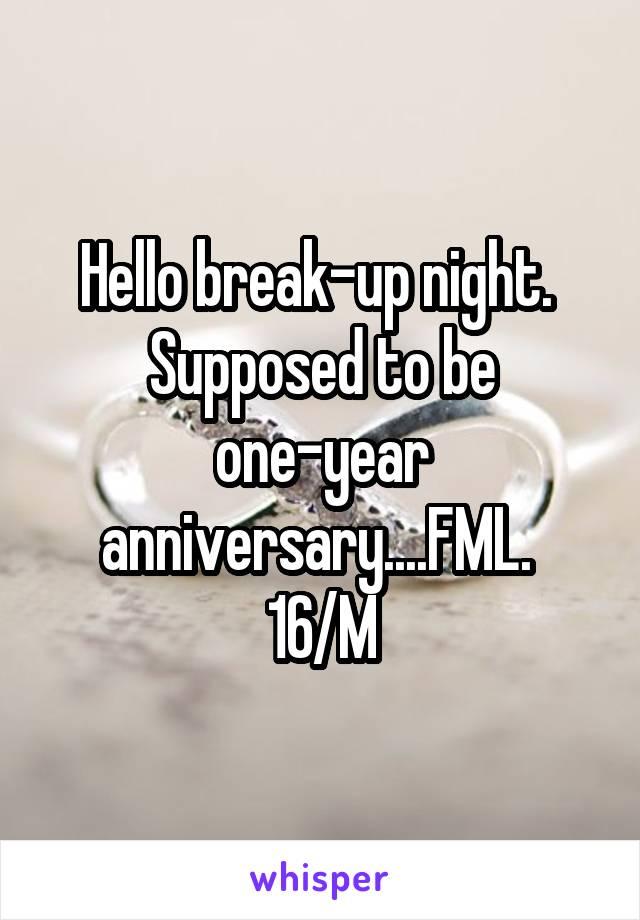 Hello break-up night.  Supposed to be one-year anniversary....FML.  16/M