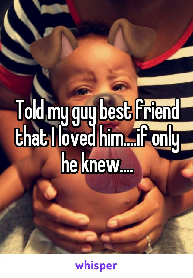 Told my guy best friend that I loved him....if only he knew....