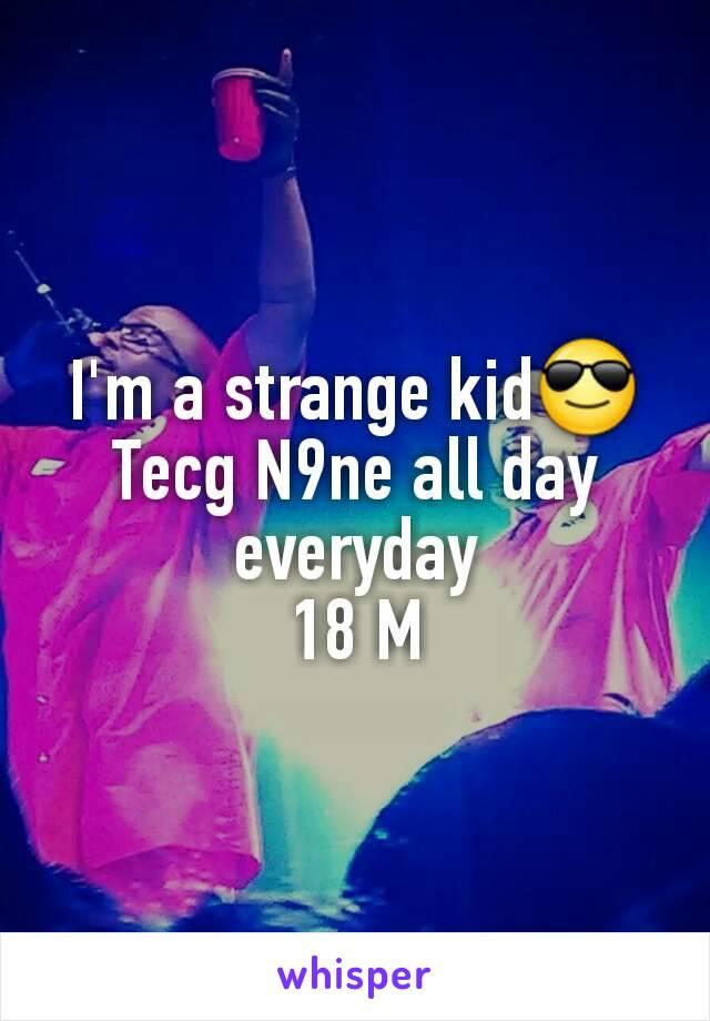 I'm a strange kid😎 Tecg N9ne all day everyday 18 M