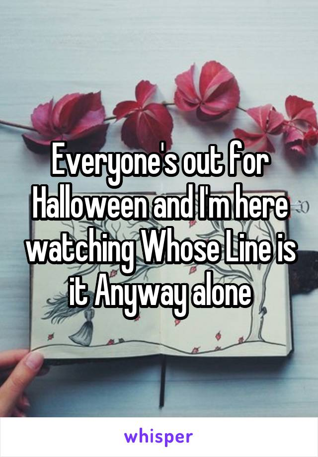 Everyone's out for Halloween and I'm here watching Whose Line is it Anyway alone
